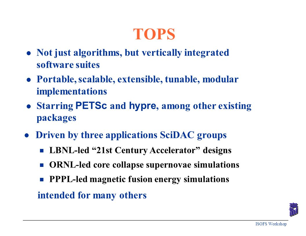 ISOFS Workshop TOPS l Not just algorithms, but vertically integrated software suites l Portable, scalable, extensible, tunable, modular implementation