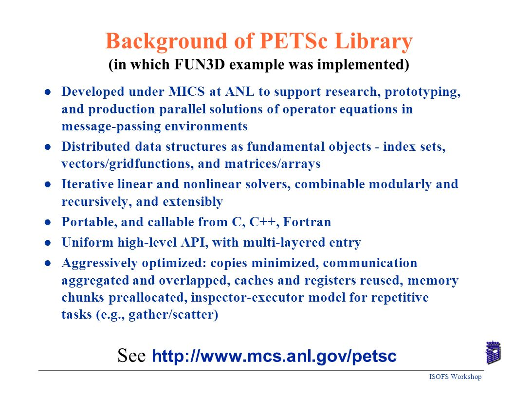 ISOFS Workshop Background of PETSc Library (in which FUN3D example was implemented) l Developed under MICS at ANL to support research, prototyping, an