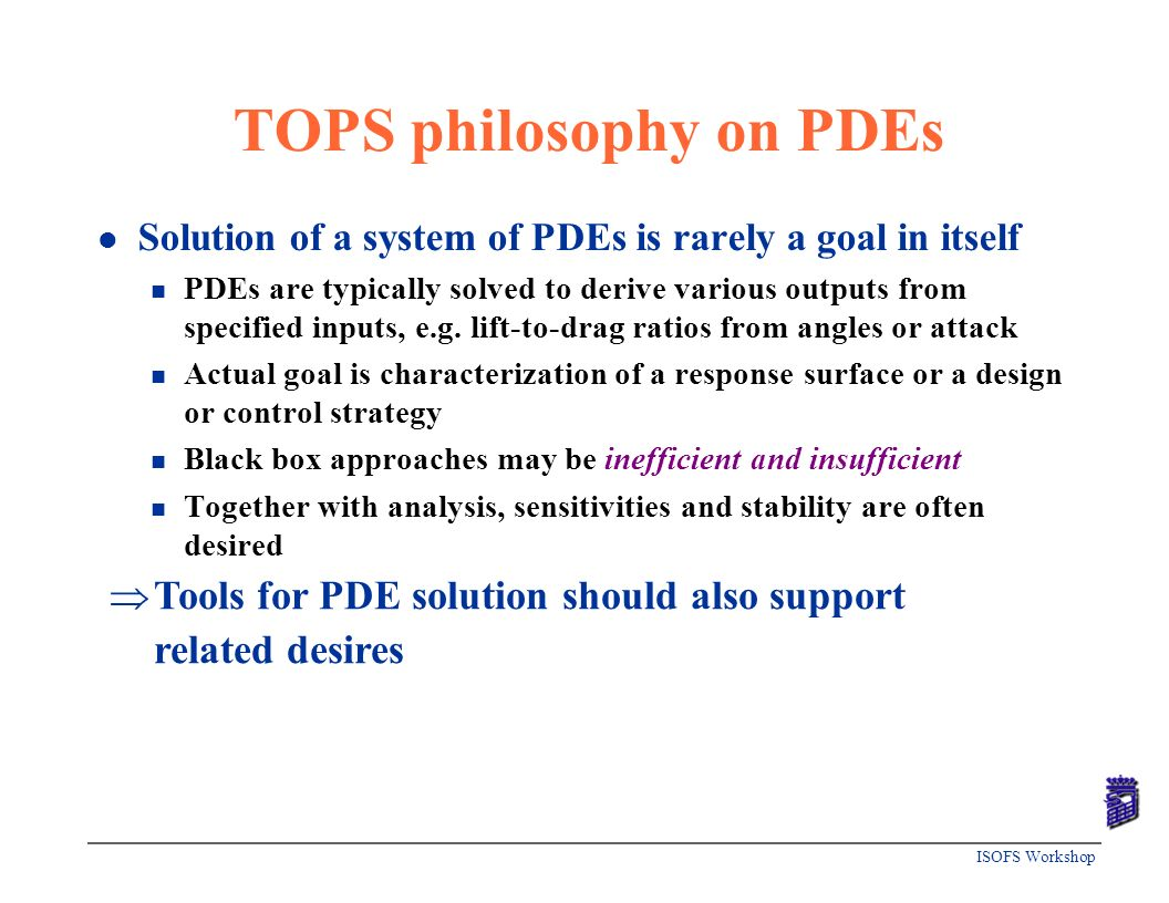 ISOFS Workshop TOPS philosophy on PDEs l Solution of a system of PDEs is rarely a goal in itself n PDEs are typically solved to derive various outputs