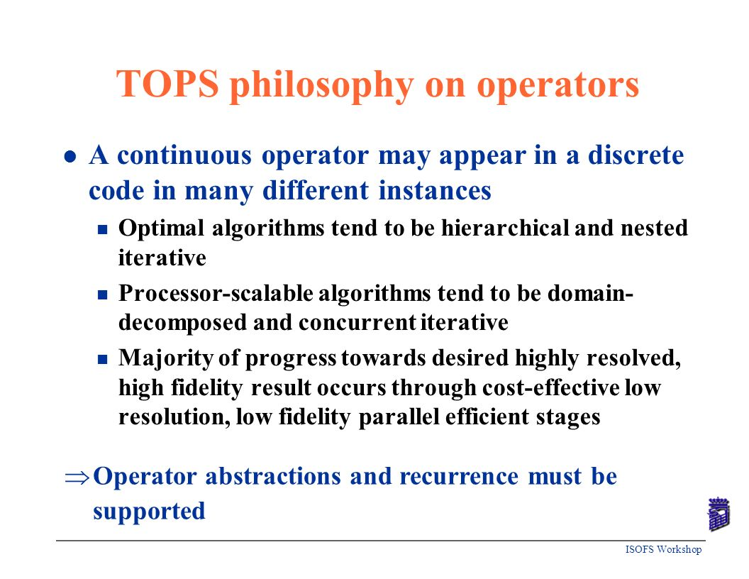 ISOFS Workshop TOPS philosophy on operators l A continuous operator may appear in a discrete code in many different instances n Optimal algorithms ten