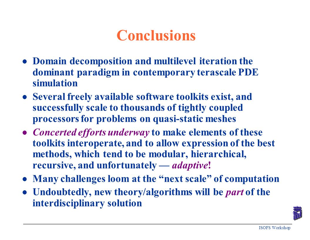 ISOFS Workshop Conclusions l Domain decomposition and multilevel iteration the dominant paradigm in contemporary terascale PDE simulation l Several fr