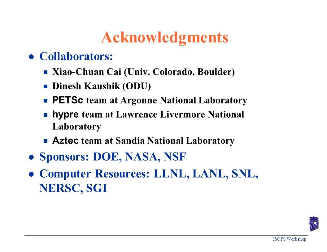 ISOFS Workshop Acknowledgments l Collaborators: n Xiao-Chuan Cai (Univ. Colorado, Boulder) n Dinesh Kaushik (ODU) PETSc team at Argonne National Labor
