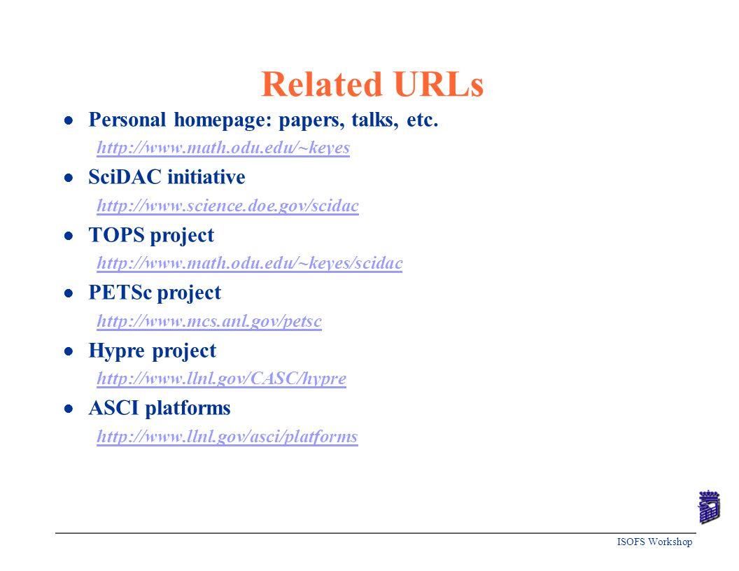 ISOFS Workshop Related URLs l Personal homepage: papers, talks, etc. http://www.math.odu.edu/~keyes l SciDAC initiative http://www.science.doe.gov/sci