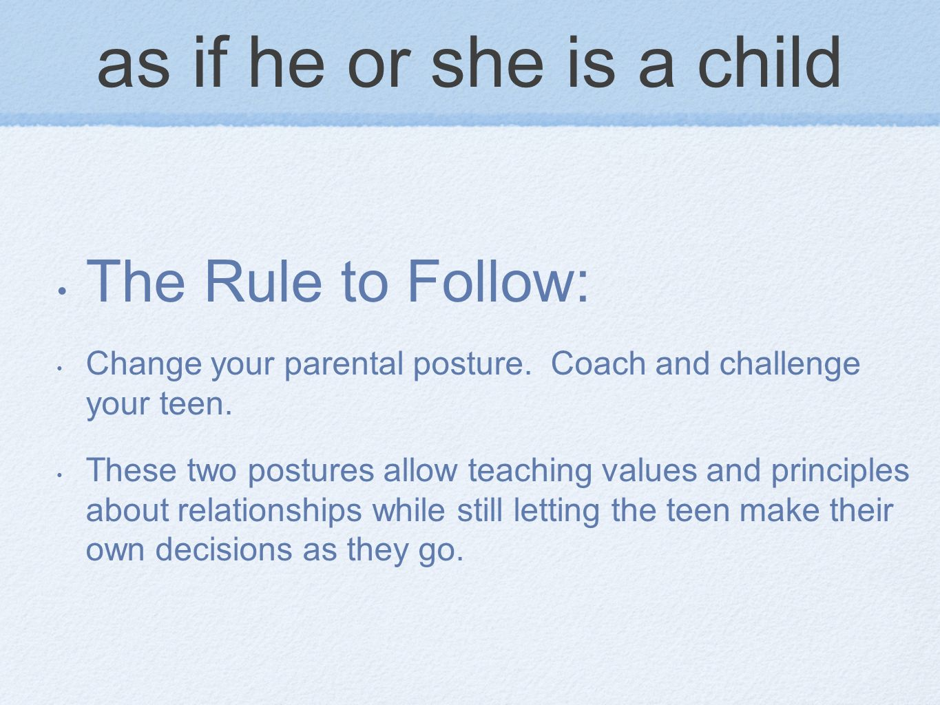 as if he or she is a child The Rule to Follow: Change your parental posture. Coach and challenge your teen. These two postures allow teaching values a