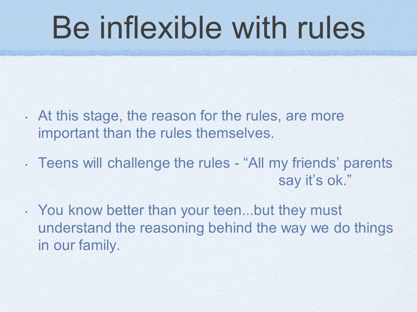 Be inflexible with rules At this stage, the reason for the rules, are more important than the rules themselves. Teens will challenge the rules - All m