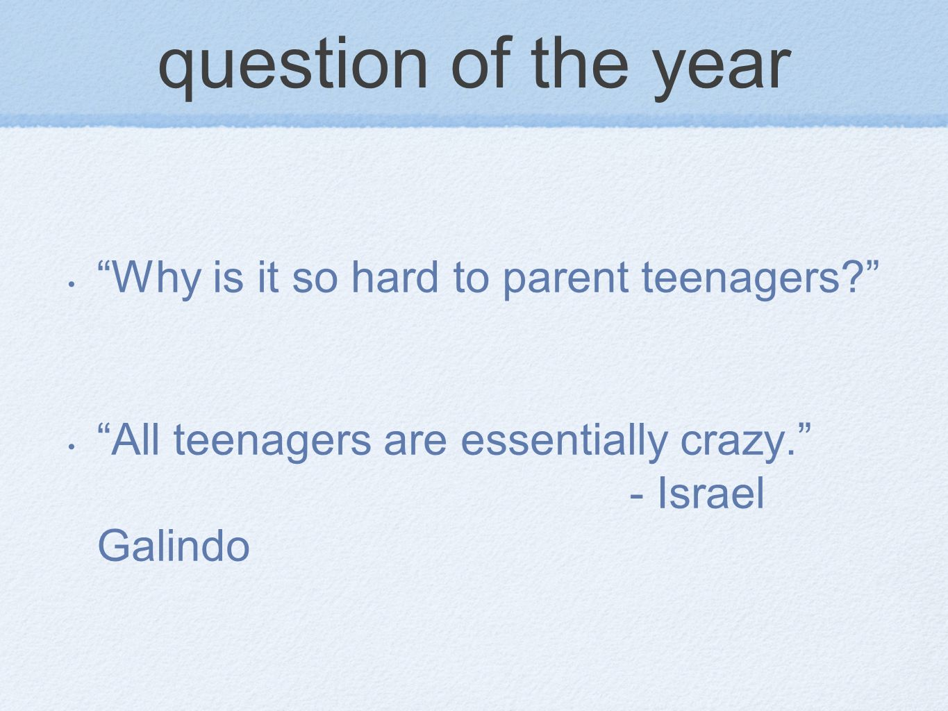 question of the year Why is it so hard to parent teenagers? All teenagers are essentially crazy. - Israel Galindo
