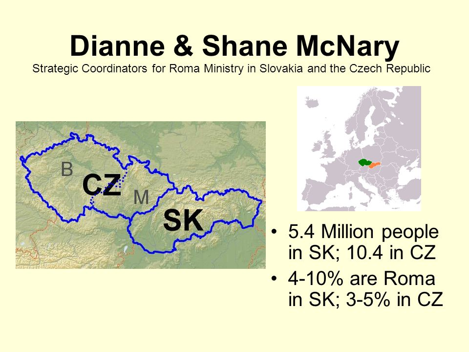 Dianne & Shane McNary 5.4 Million people in SK; 10.4 in CZ 4-10% are Roma in SK; 3-5% in CZ Strategic Coordinators for Roma Ministry in Slovakia and t