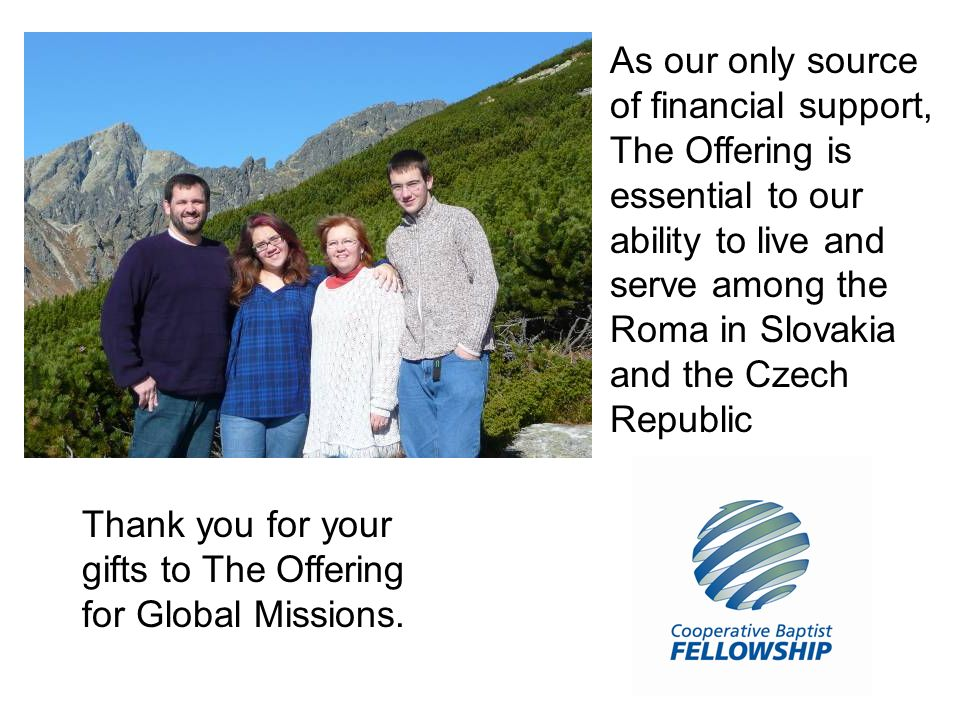 As our only source of financial support, The Offering is essential to our ability to live and serve among the Roma in Slovakia and the Czech Republic Thank you for your gifts to The Offering for Global Missions.