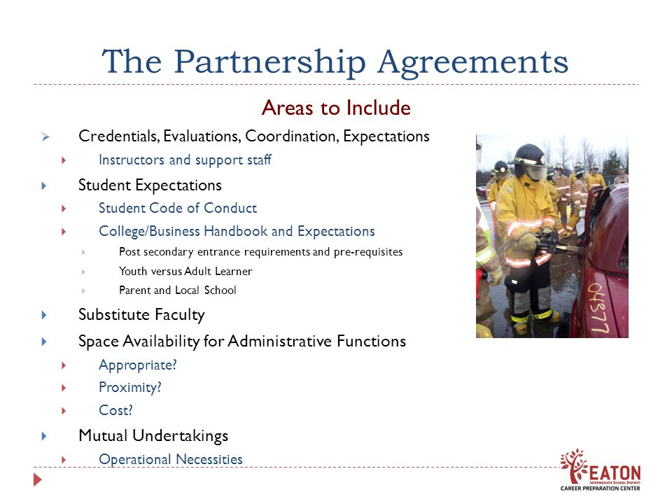 The Partnership Agreements Areas to Include Credentials, Evaluations, Coordination, Expectations Instructors and support staff Student Expectations Student Code of Conduct College/Business Handbook and Expectations Post secondary entrance requirements and pre-requisites Youth versus Adult Learner Parent and Local School Substitute Faculty Space Availability for Administrative Functions Appropriate.