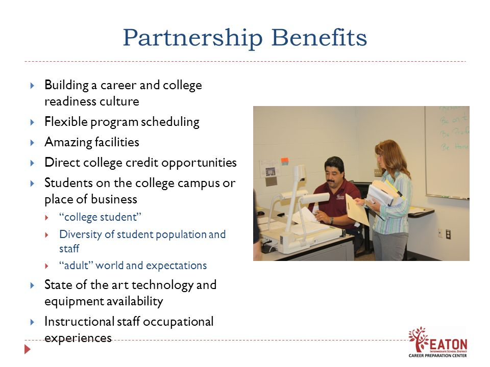 Partnership Benefits Building a career and college readiness culture Flexible program scheduling Amazing facilities Direct college credit opportunitie