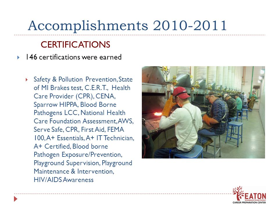 Accomplishments 2010-2011 CERTIFICATIONS 146 certifications were earned Safety & Pollution Prevention, State of MI Brakes test, C.E.R.T., Health Care