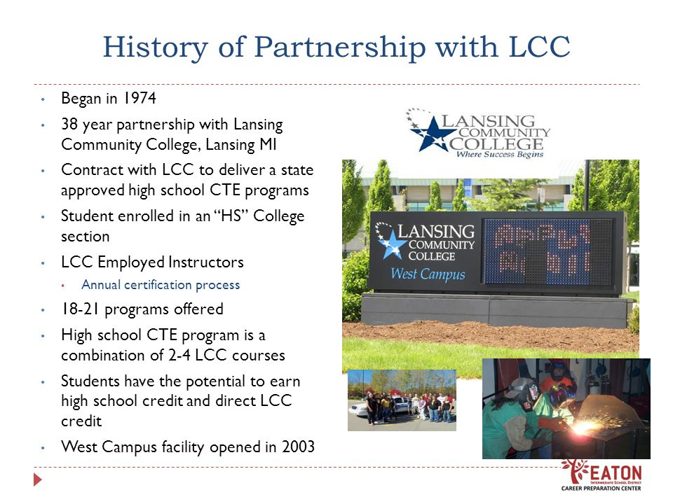 History of Partnership with LCC Began in year partnership with Lansing Community College, Lansing MI Contract with LCC to deliver a state approved high school CTE programs Student enrolled in an HS College section LCC Employed Instructors Annual certification process programs offered High school CTE program is a combination of 2-4 LCC courses Students have the potential to earn high school credit and direct LCC credit West Campus facility opened in 2003