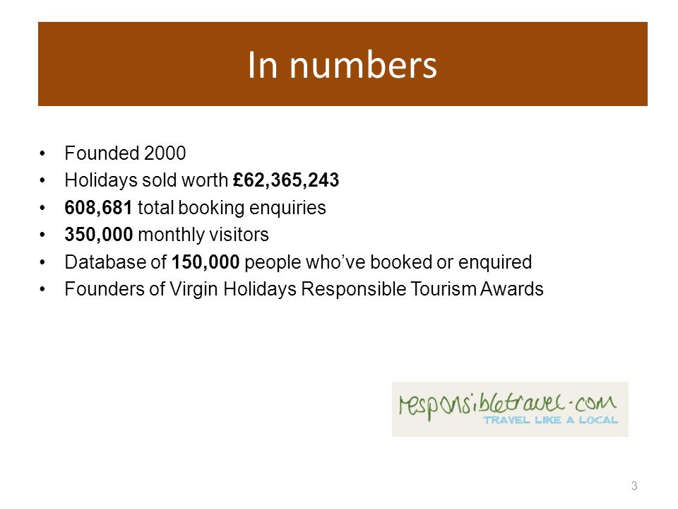 3 In numbers Founded 2000 Holidays sold worth £62,365,243 608,681 total booking enquiries 350,000 monthly visitors Database of 150,000 people whove booked or enquired Founders of Virgin Holidays Responsible Tourism Awards