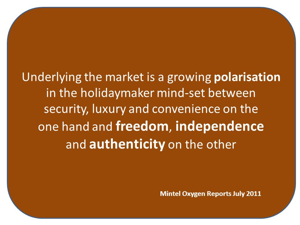 Underlying the market is a growing polarisation in the holidaymaker mind-set between security, luxury and convenience on the one hand and freedom, independence and authenticity on the other Mintel Oxygen Reports July 2011