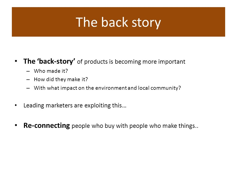 The back-story of products is becoming more important – Who made it? – How did they make it? – With what impact on the environment and local community