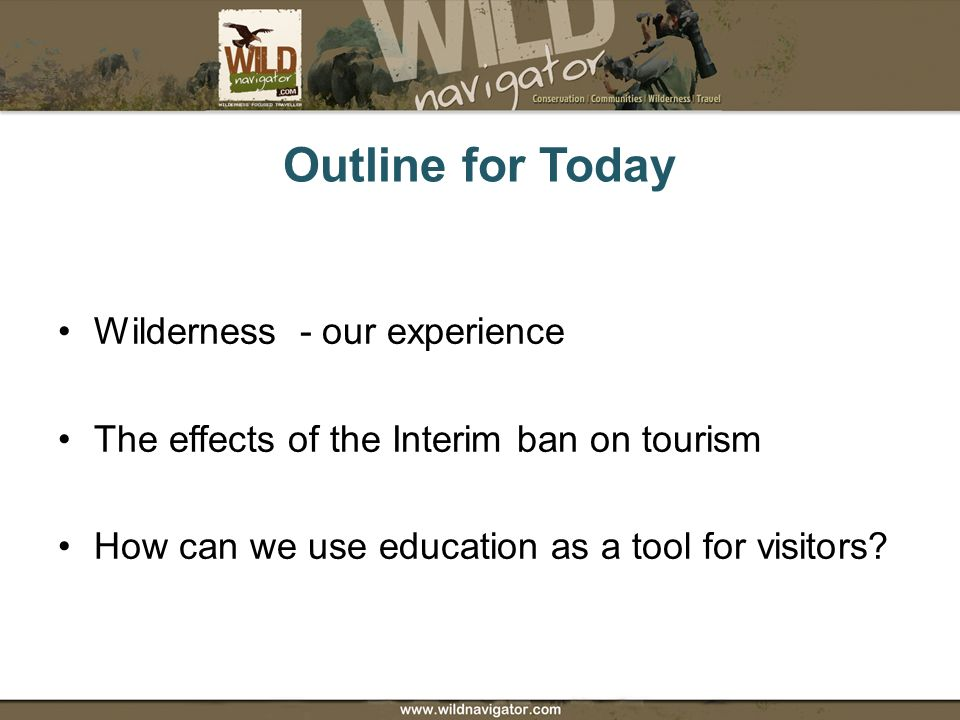 Outline for Today Wilderness - our experience The effects of the Interim ban on tourism How can we use education as a tool for visitors?