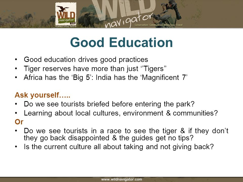 Good Education Good education drives good practices Tiger reserves have more than just Tigers Africa has the Big 5: India has the Magnificent 7 Ask yourself…..