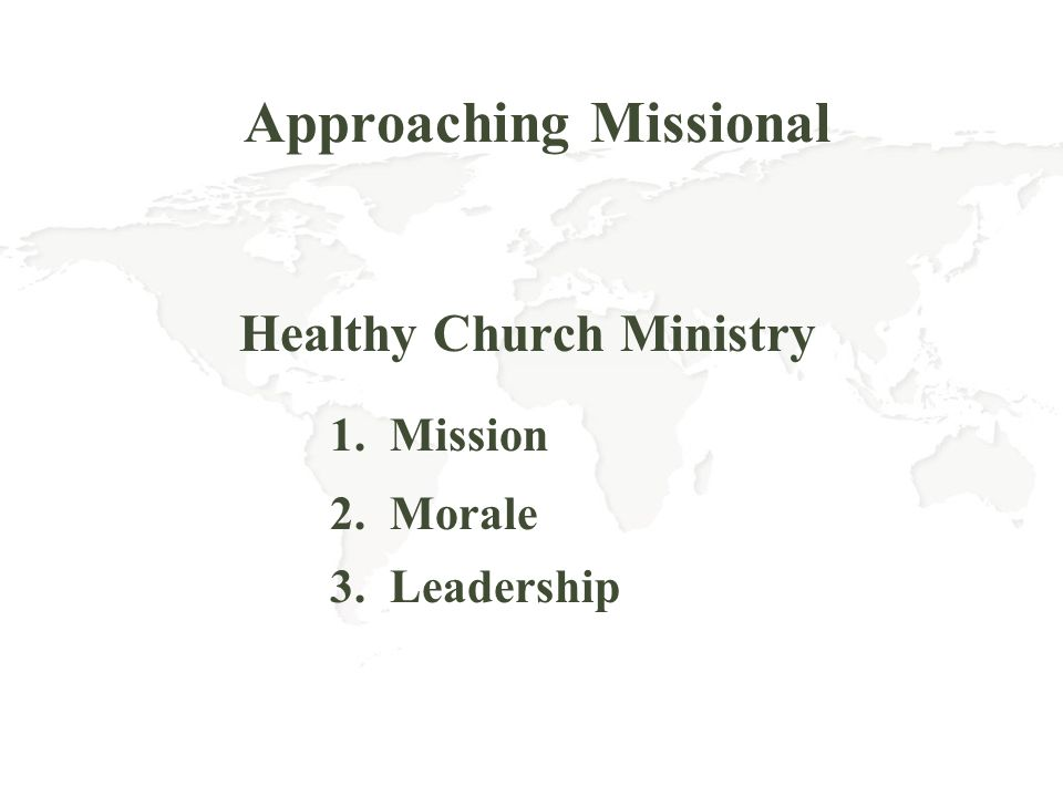 Approaching Missional Healthy Church Ministry 1. Mission 2. Morale 3. Leadership
