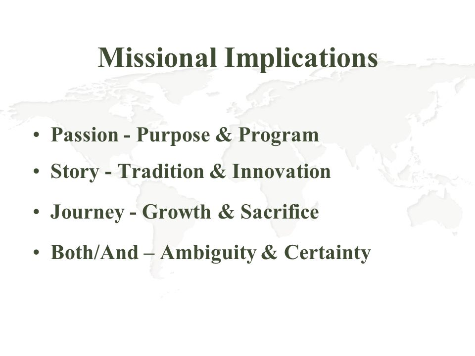 Missional Implications Passion - Purpose & Program Story - Tradition & Innovation Journey - Growth & Sacrifice Both/And – Ambiguity & Certainty