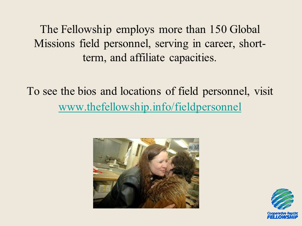 The Fellowship employs more than 150 Global Missions field personnel, serving in career, short- term, and affiliate capacities.