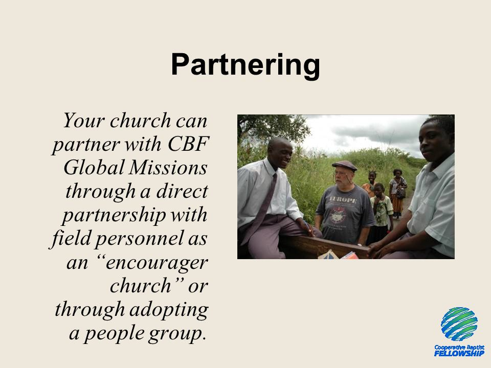 Partnering Your church can partner with CBF Global Missions through a direct partnership with field personnel as an encourager church or through adopting a people group.