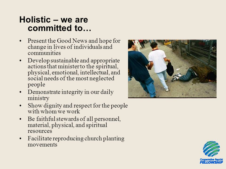 Holistic – we are committed to… Present the Good News and hope for change in lives of individuals and communities Develop sustainable and appropriate actions that minister to the spiritual, physical, emotional, intellectual, and social needs of the most neglected people Demonstrate integrity in our daily ministry Show dignity and respect for the people with whom we work Be faithful stewards of all personnel, material, physical, and spiritual resources Facilitate reproducing church planting movements