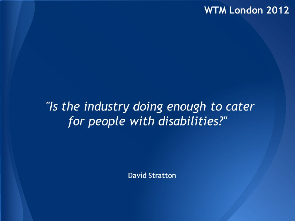 15.02.07 Jacob Stratton… WTM London 2012 Is the industry doing enough to cater for people with disabilities? 12.04.07… extensive brain damage