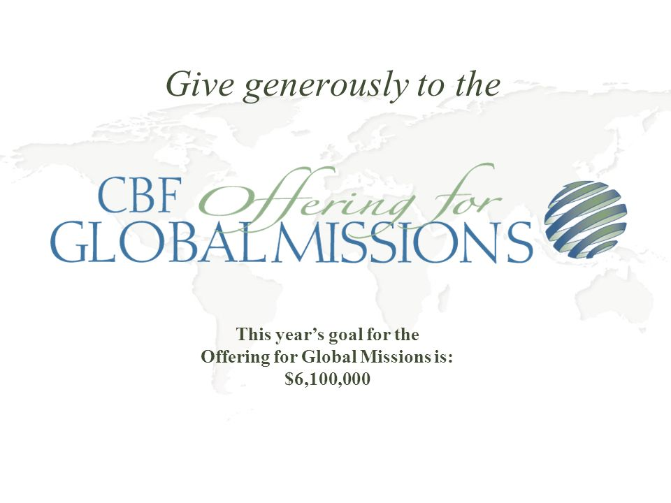 Give generously to the This years goal for the Offering for Global Missions is: $6,100,000