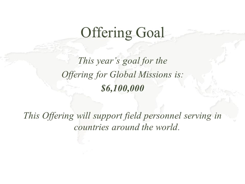 Offering Goal This years goal for the Offering for Global Missions is: $6,100,000 This Offering will support field personnel serving in countries around the world.