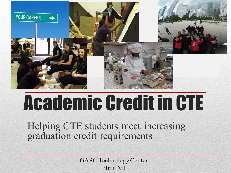 Academic Credit in CTE Helping CTE students meet increasing graduation credit requirements GASC Technology Center Flint, MI