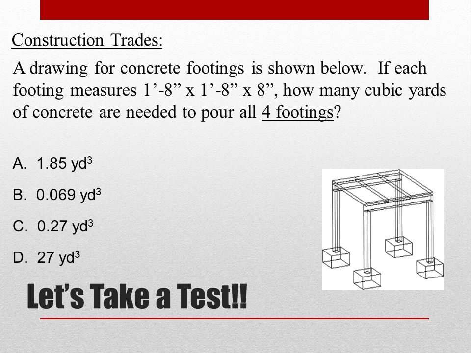 Lets Take a Test!. Construction Trades: A drawing for concrete footings is shown below.