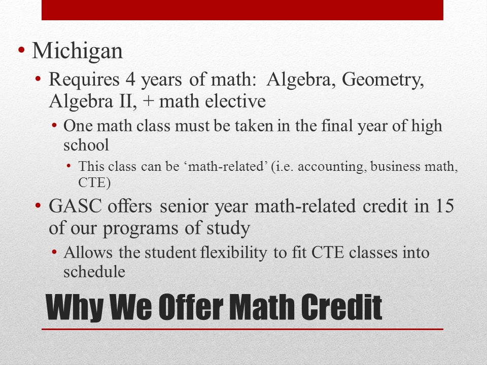Why We Offer Math Credit Michigan Requires 4 years of math: Algebra, Geometry, Algebra II, + math elective One math class must be taken in the final year of high school This class can be math-related (i.e.