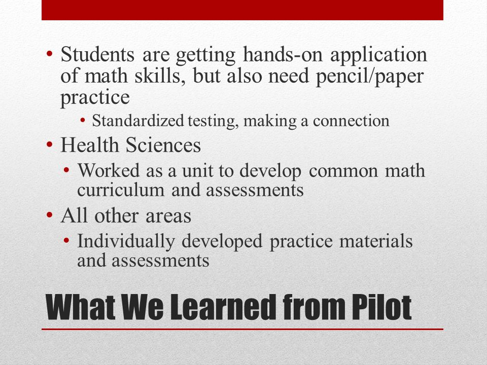 What We Learned from Pilot Students are getting hands-on application of math skills, but also need pencil/paper practice Standardized testing, making a connection Health Sciences Worked as a unit to develop common math curriculum and assessments All other areas Individually developed practice materials and assessments
