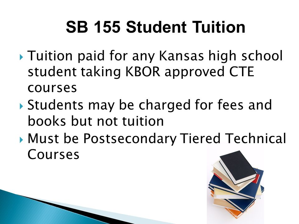 Tuition paid for any Kansas high school student taking KBOR approved CTE courses Students may be charged for fees and books but not tuition Must be Postsecondary Tiered Technical Courses SB 155 Student Tuition