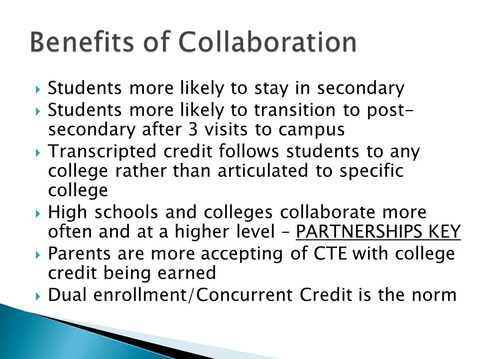 Students more likely to stay in secondary Students more likely to transition to post- secondary after 3 visits to campus Transcripted credit follows students to any college rather than articulated to specific college High schools and colleges collaborate more often and at a higher level – PARTNERSHIPS KEY Parents are more accepting of CTE with college credit being earned Dual enrollment/Concurrent Credit is the norm