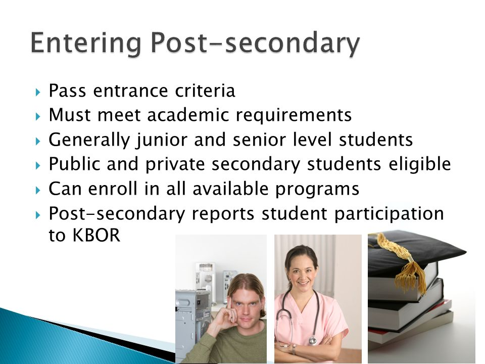 Pass entrance criteria Must meet academic requirements Generally junior and senior level students Public and private secondary students eligible Can enroll in all available programs Post-secondary reports student participation to KBOR