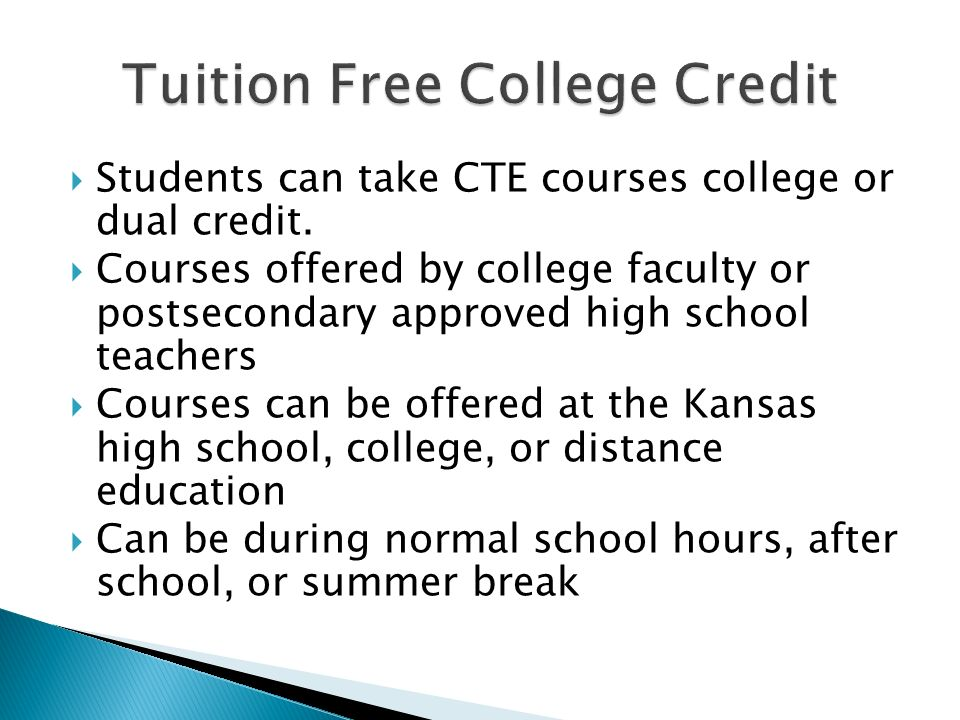 Students can take CTE courses college or dual credit. Courses offered by college faculty or postsecondary approved high school teachers Courses can be