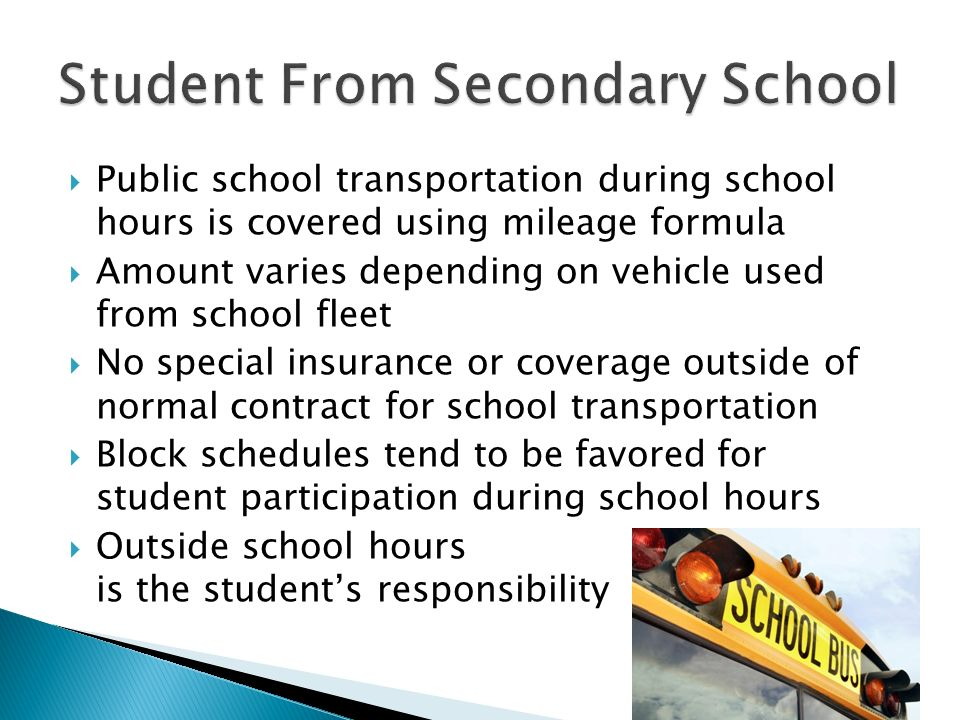 Public school transportation during school hours is covered using mileage formula Amount varies depending on vehicle used from school fleet No special insurance or coverage outside of normal contract for school transportation Block schedules tend to be favored for student participation during school hours Outside school hours is the students responsibility