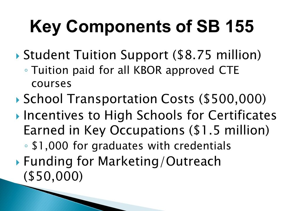 Student Tuition Support ($8.75 million) Tuition paid for all KBOR approved CTE courses School Transportation Costs ($500,000) Incentives to High Schools for Certificates Earned in Key Occupations ($1.5 million) $1,000 for graduates with credentials Funding for Marketing/Outreach ($50,000) Key Components of SB 155