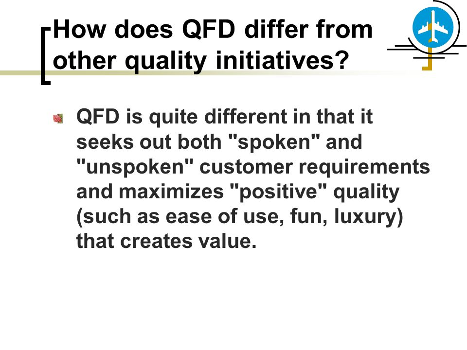 How does QFD differ from other quality initiatives? QFD is quite different in that it seeks out both