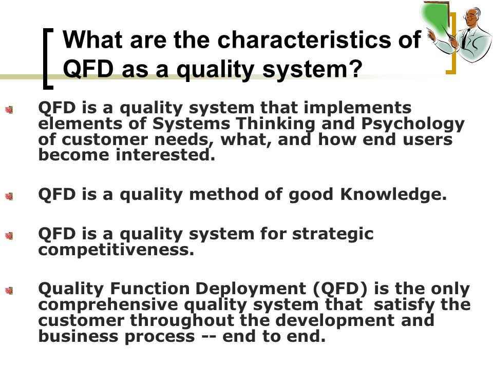 What are the characteristics of QFD as a quality system? QFD is a quality system that implements elements of Systems Thinking and Psychology of custom