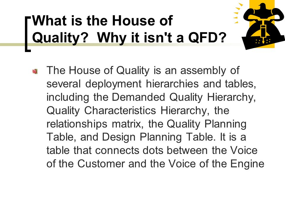 What is the House of Quality? Why it isn't a QFD? The House of Quality is an assembly of several deployment hierarchies and tables, including the Dema
