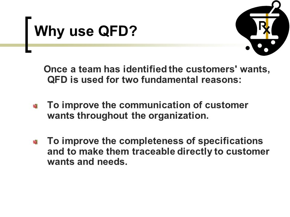 Why use QFD? Once a team has identified the customers' wants, QFD is used for two fundamental reasons: To improve the communication of customer wants