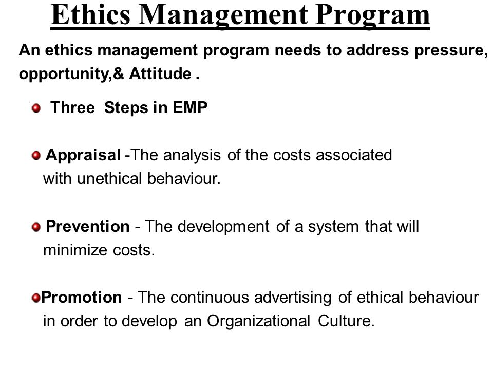Ethics Management Program An ethics management program needs to address pressure, opportunity,& Attitude. Three Steps in EMP Appraisal -The analysis o