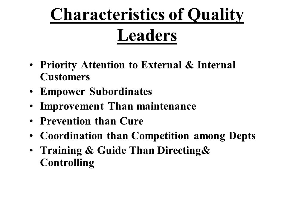 Characteristics of Quality Leaders Priority Attention to External & Internal Customers Empower Subordinates Improvement Than maintenance Prevention th