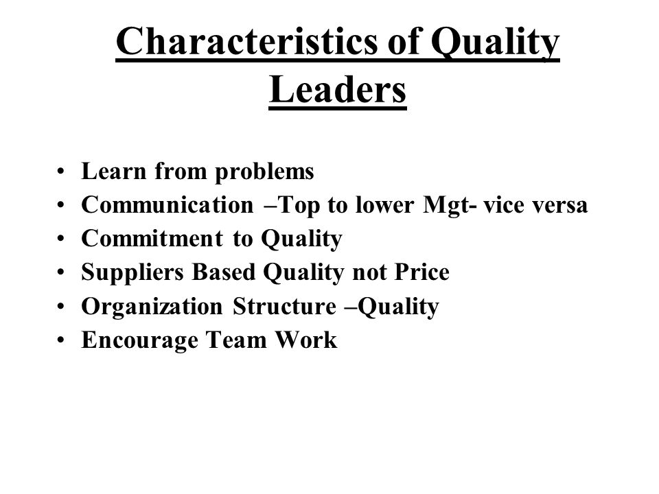 Characteristics of Quality Leaders Learn from problems Communication –Top to lower Mgt- vice versa Commitment to Quality Suppliers Based Quality not P