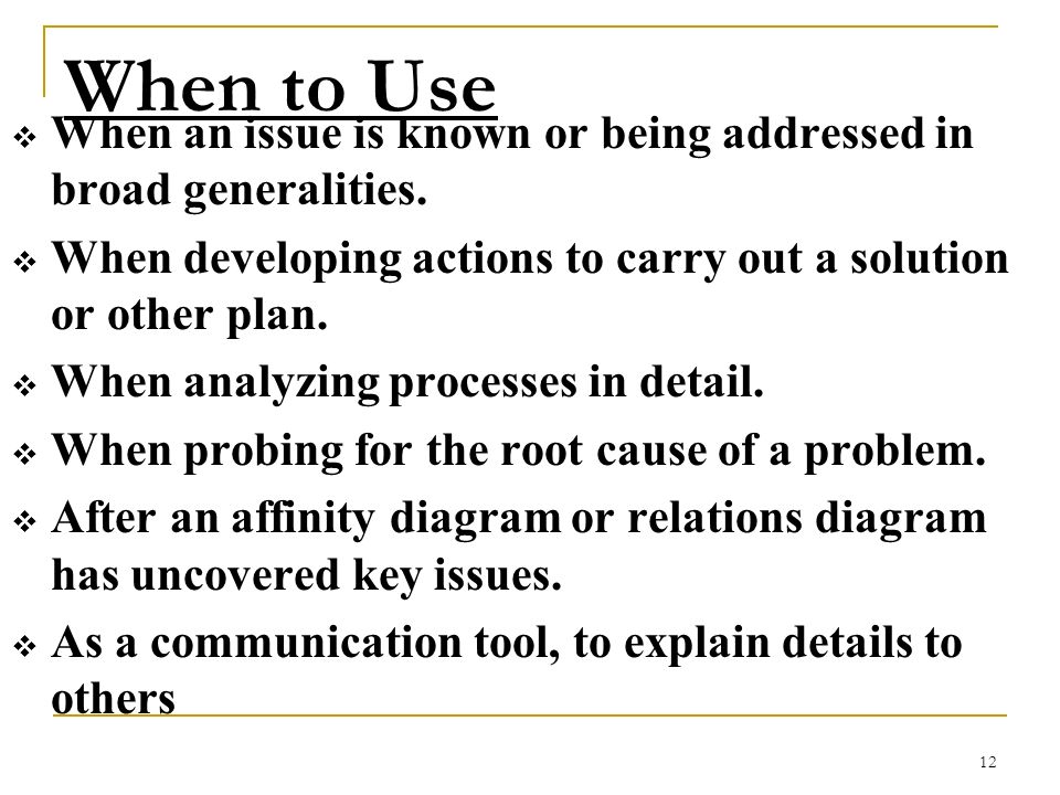 12 When to Use When an issue is known or being addressed in broad generalities. When developing actions to carry out a solution or other plan. When an