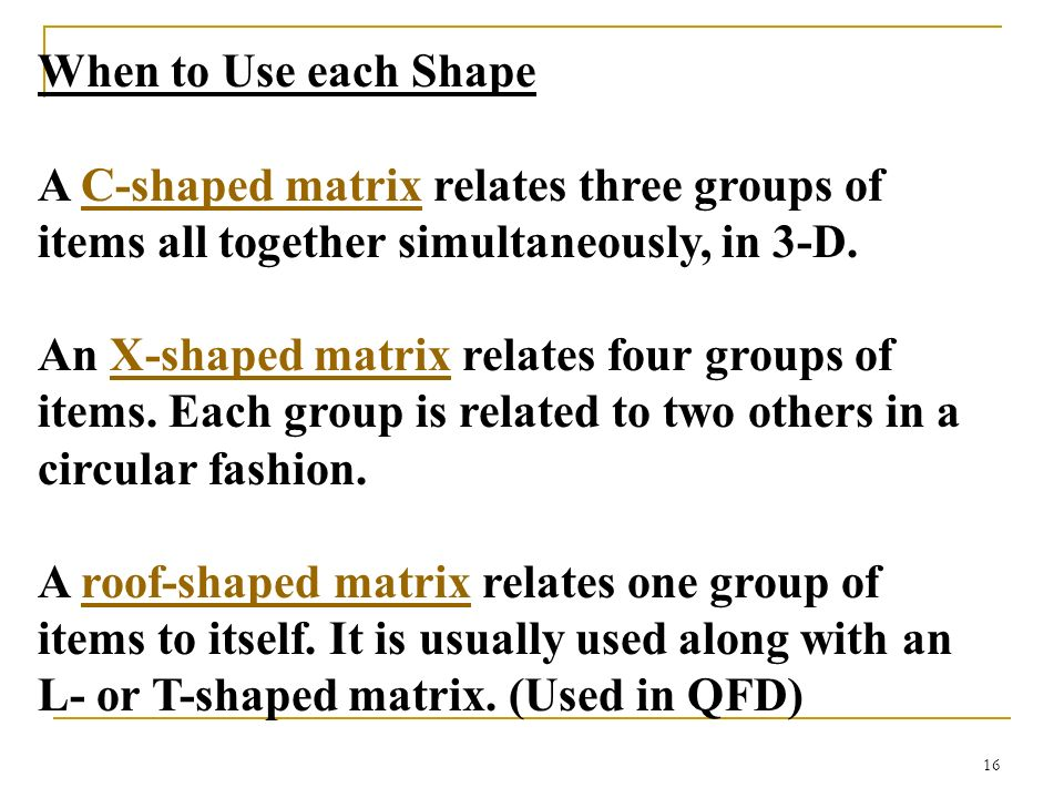 16 When to Use each Shape A C-shaped matrix relates three groups of items all together simultaneously, in 3-D.C-shaped matrix An X-shaped matrix relat