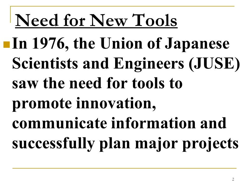 2 Need for New Tools In 1976, the Union of Japanese Scientists and Engineers (JUSE) saw the need for tools to promote innovation, communicate informat
