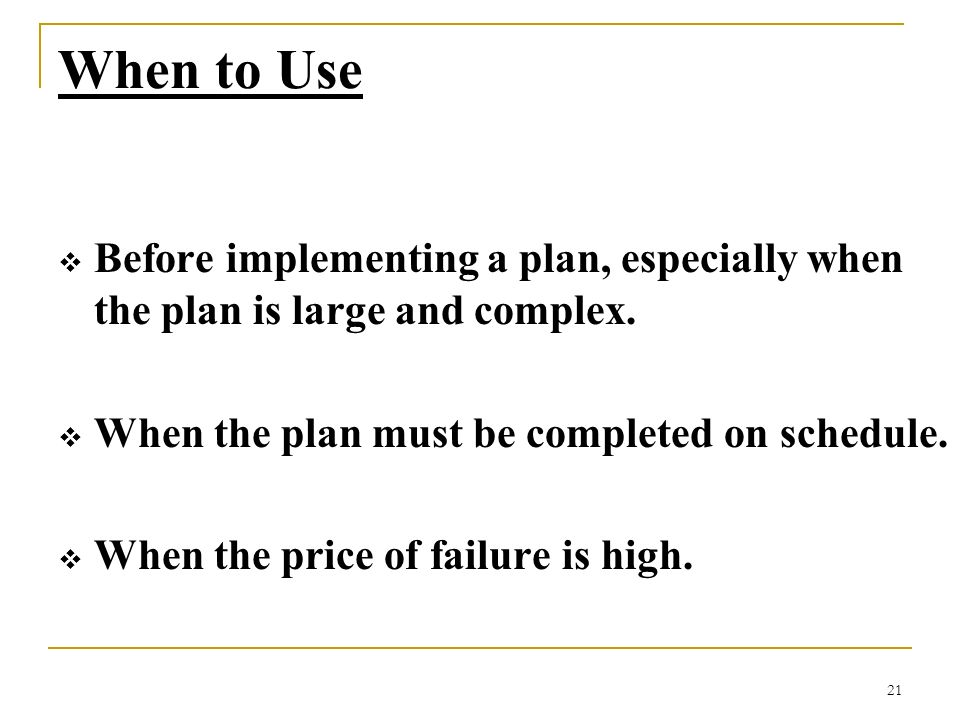 21 When to Use Before implementing a plan, especially when the plan is large and complex. When the plan must be completed on schedule. When the price
